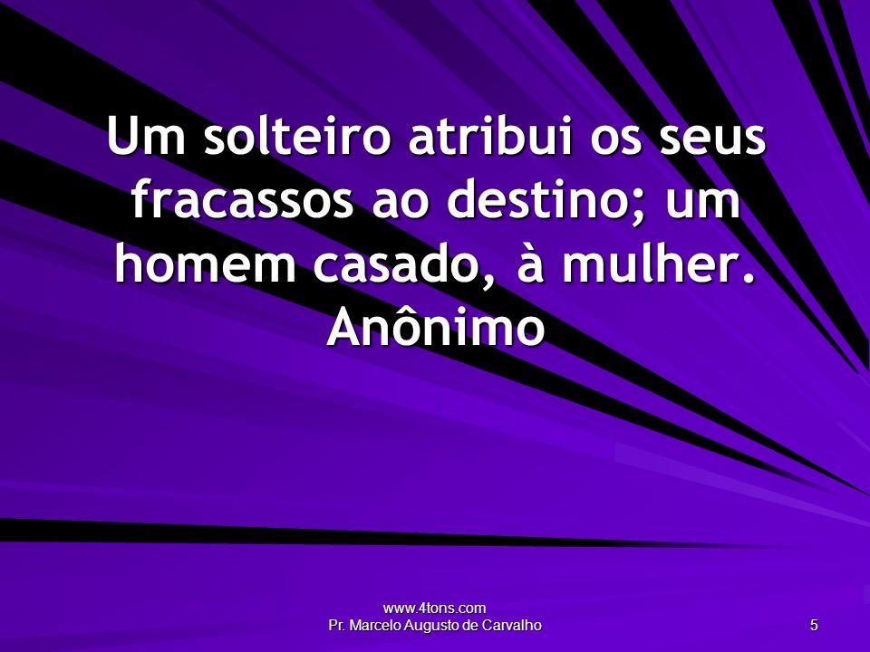 www.4tons.com Pr. Marcelo Augusto de Carvalho 5 Um solteiro atribui os seus fracassos ao destino; um homem casado, à mulher. Anônimo