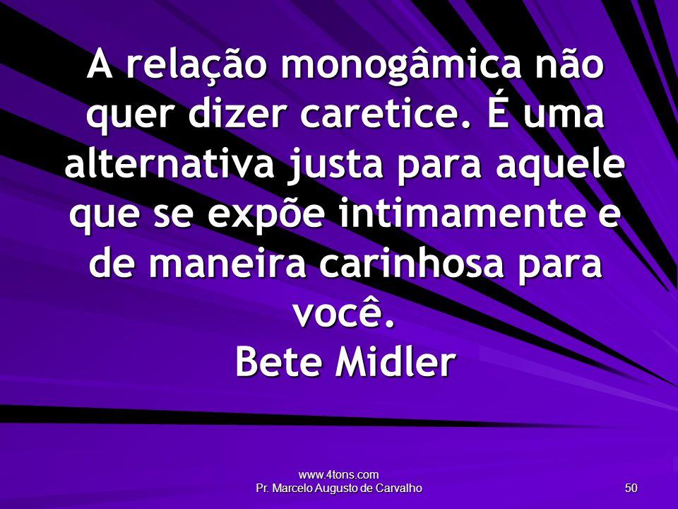www.4tons.com Pr. Marcelo Augusto de Carvalho 50 A relação monogâmica não quer dizer caretice. É uma alternativa justa para aquele que se expõe intima