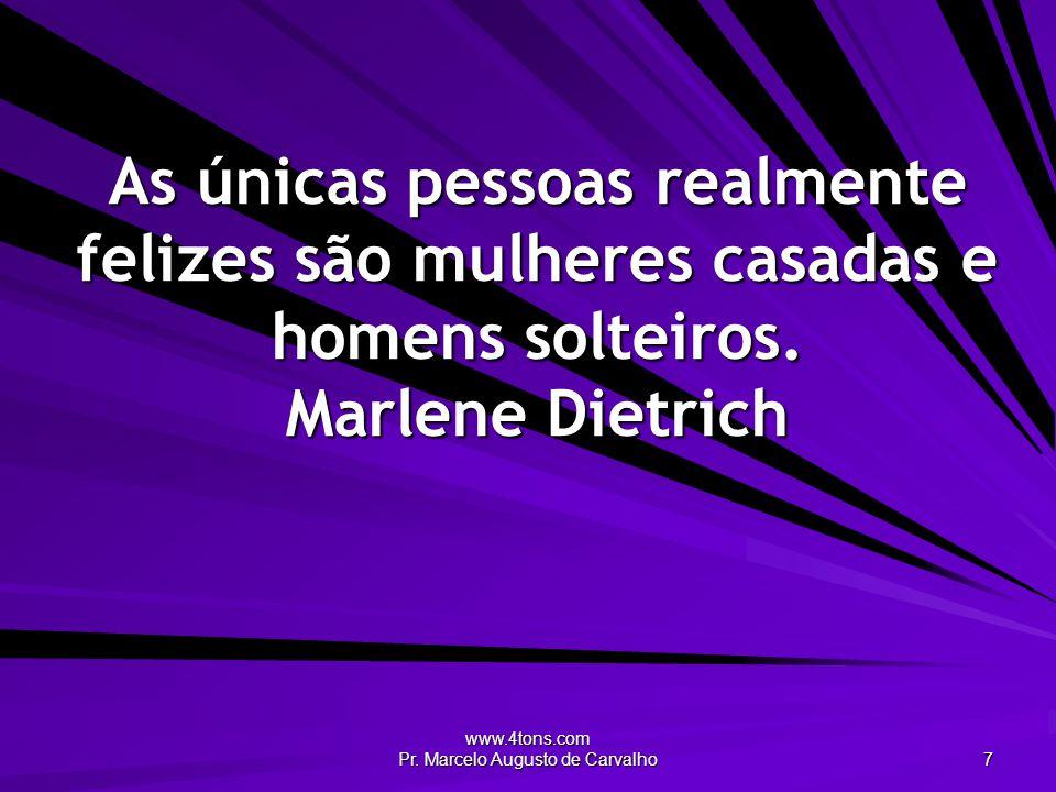 www.4tons.com Pr. Marcelo Augusto de Carvalho 7 As únicas pessoas realmente felizes são mulheres casadas e homens solteiros. Marlene Dietrich