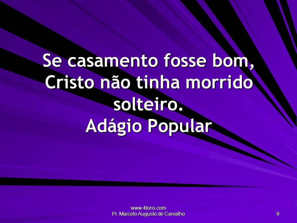 www.4tons.com Pr. Marcelo Augusto de Carvalho 9 Se casamento fosse bom, Cristo não tinha morrido solteiro. Adágio Popular