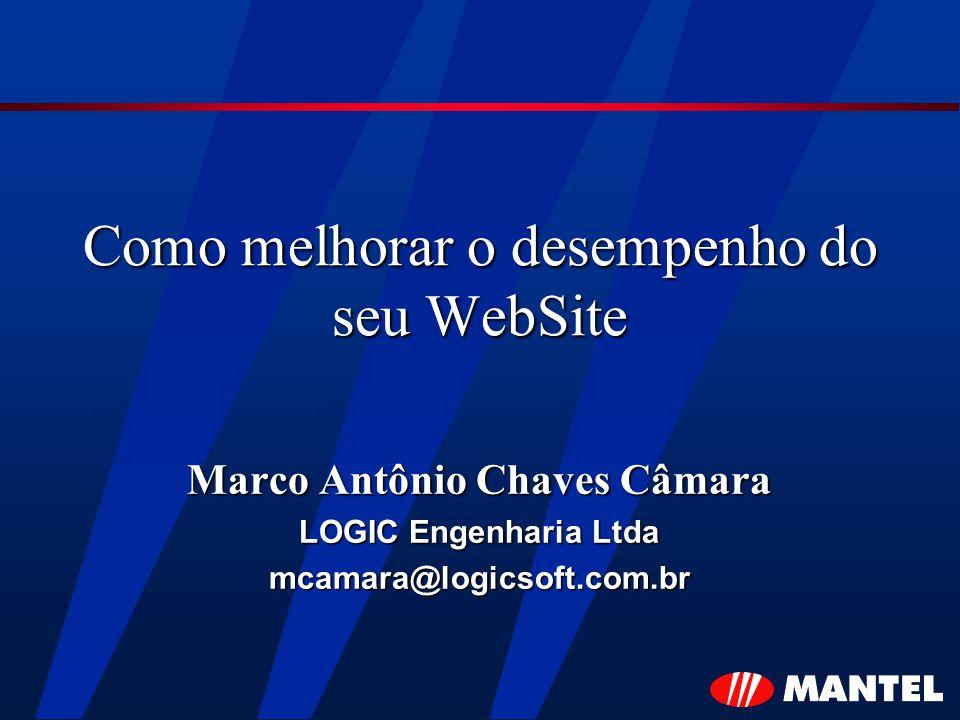 Como melhorar o desempenho do seu WebSite Marco Antônio Chaves Câmara LOGIC Engenharia Ltda mcamara@logicsoft.com.br