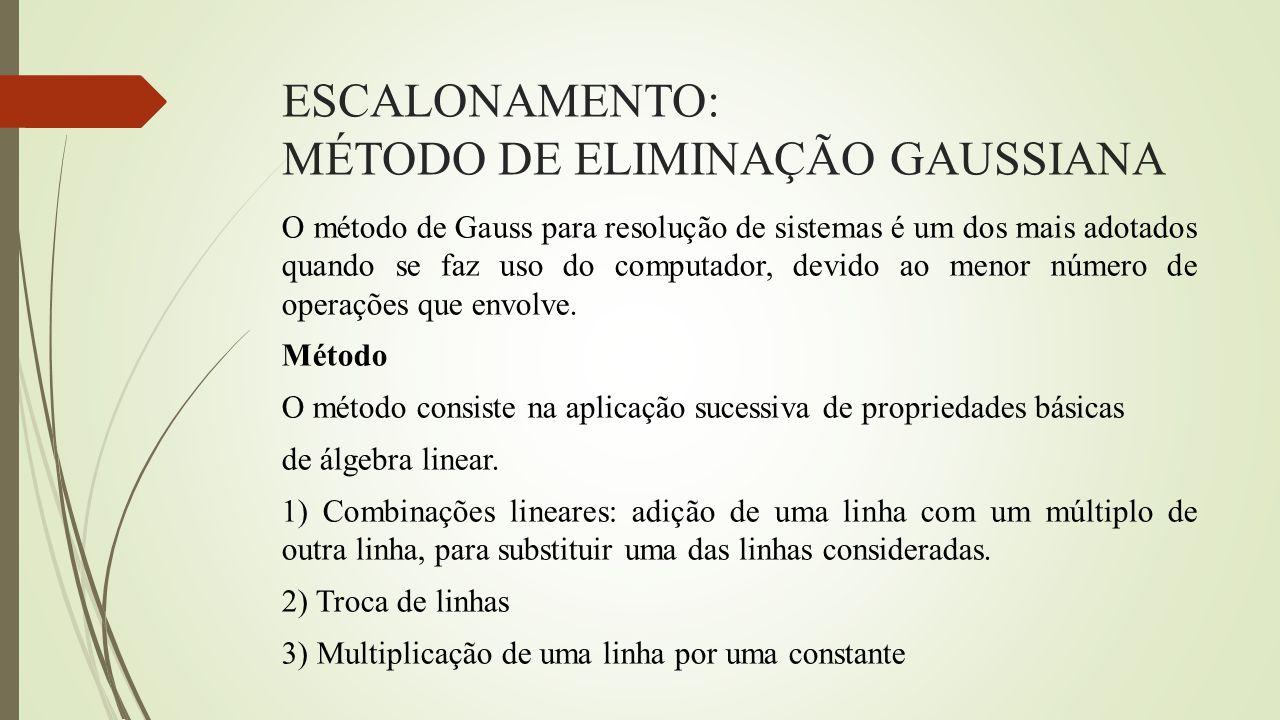 ESCALONAMENTO: MÉTODO DE ELIMINAÇÃO GAUSSIANA O método de Gauss para resolução de sistemas é um dos mais adotados quando se faz uso do computador, dev
