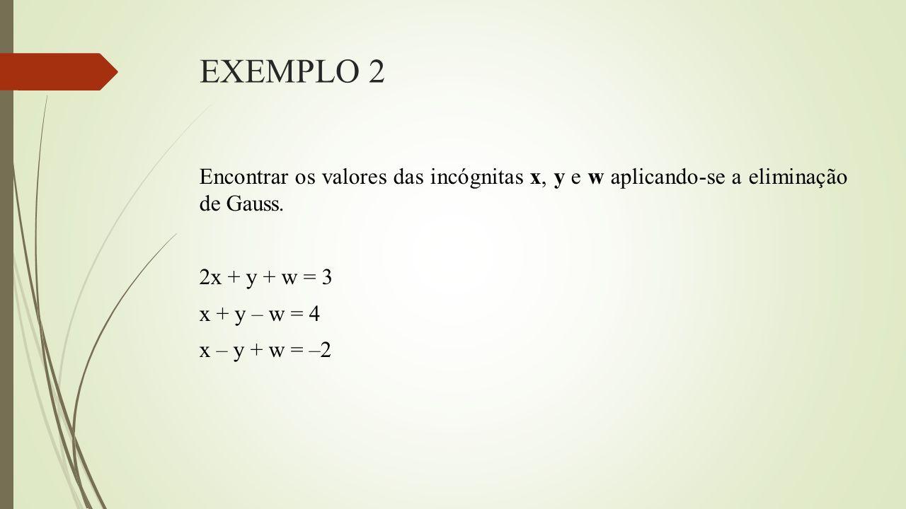 EXEMPLO 2 Encontrar os valores das incógnitas x, y e w aplicando-se a eliminação de Gauss. 2x + y + w = 3 x + y – w = 4 x – y + w = –2