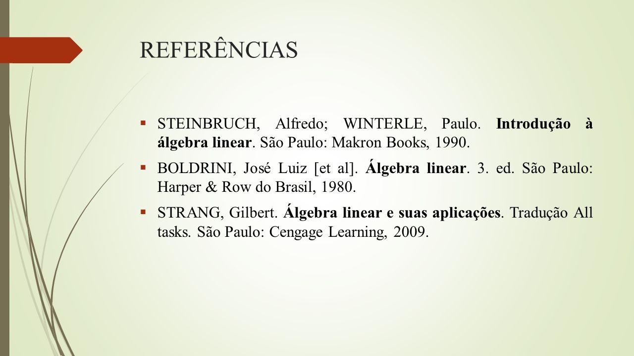 REFERÊNCIAS  STEINBRUCH, Alfredo; WINTERLE, Paulo. Introdução à álgebra linear. São Paulo: Makron Books, 1990.  BOLDRINI, José Luiz [et al]. Álgebra