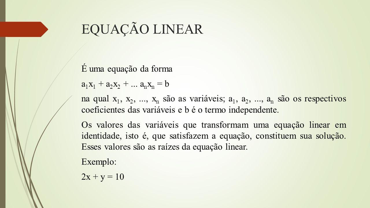 EQUAÇÃO LINEAR É uma equação da forma a 1 x 1 + a 2 x 2 +... a n x n = b na qual x 1, x 2,..., x n são as variáveis; a 1, a 2,..., a n são os respecti