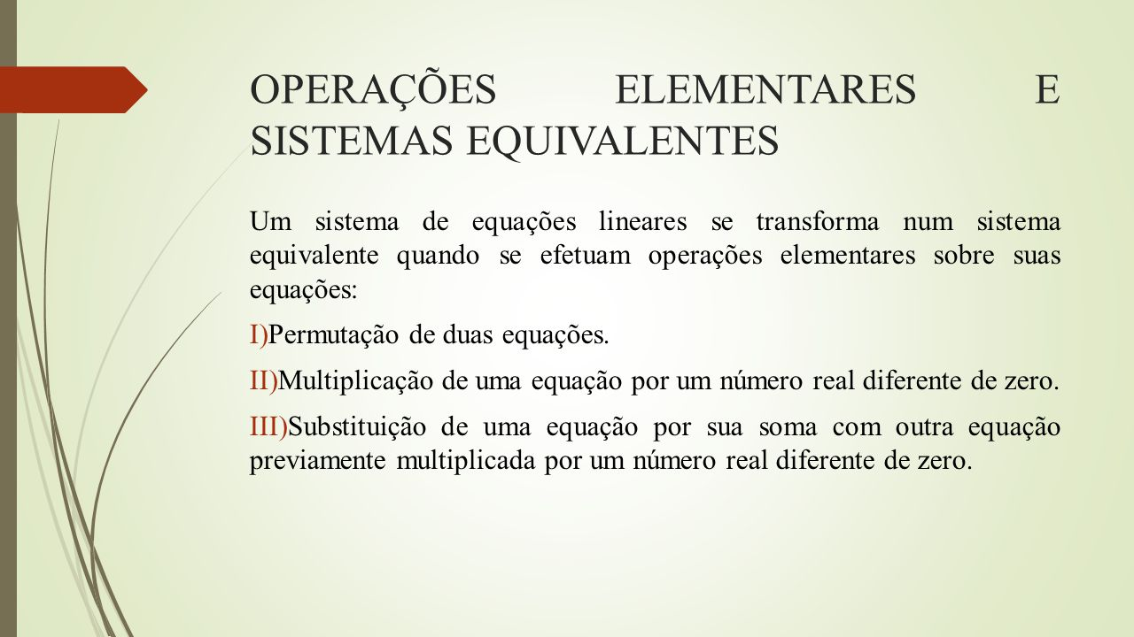 OPERAÇÕES ELEMENTARES E SISTEMAS EQUIVALENTES Um sistema de equações lineares se transforma num sistema equivalente quando se efetuam operações elemen