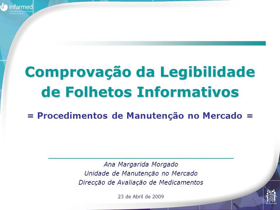 Comprovação da Legibilidade de Folhetos Informativos Comprovação da Legibilidade de Folhetos Informativos = Procedimentos de Manutenção no Mercado = ________________________________________________ Ana Margarida Morgado Unidade de Manutenção no Mercado Direcção de Avaliação de Medicamentos 23 de Abril de 2009