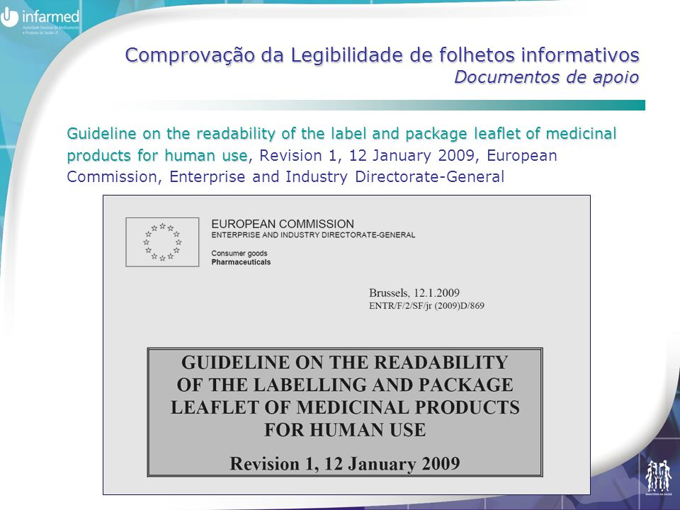 Comprovação da Legibilidade de folhetos informativos Documentos de apoio Guideline on the readability of the label and package leaflet of medicinal products for human use Guideline on the readability of the label and package leaflet of medicinal products for human use, Revision 1, 12 January 2009, European Commission, Enterprise and Industry Directorate-General