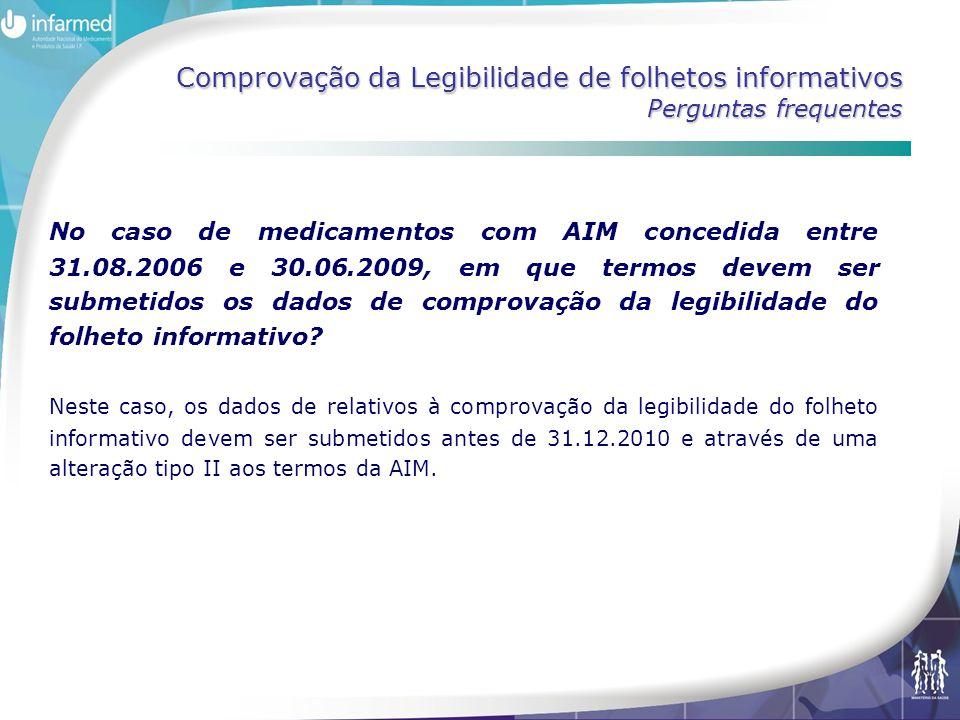 Comprovação da Legibilidade de folhetos informativos Perguntas frequentes No caso de medicamentos com AIM concedida entre 31.08.2006 e 30.06.2009, em que termos devem ser submetidos os dados de comprovação da legibilidade do folheto informativo.