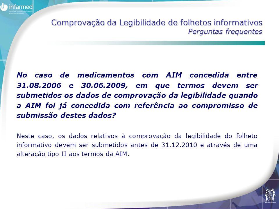 Comprovação da Legibilidade de folhetos informativos Perguntas frequentes No caso de medicamentos com AIM concedida entre 31.08.2006 e 30.06.2009, em que termos devem ser submetidos os dados de comprovação da legibilidade quando a AIM foi já concedida com referência ao compromisso de submissão destes dados.
