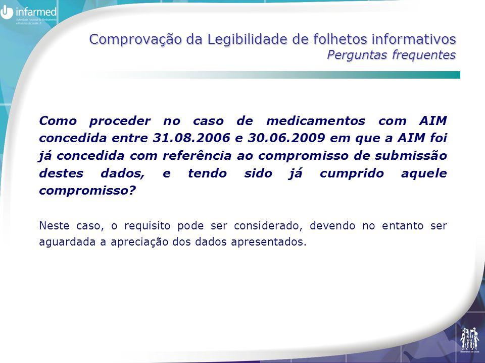 Comprovação da Legibilidade de folhetos informativos Perguntas frequentes Como proceder no caso de medicamentos com AIM concedida entre 31.08.2006 e 30.06.2009 em que a AIM foi já concedida com referência ao compromisso de submissão destes dados, e tendo sido já cumprido aquele compromisso.