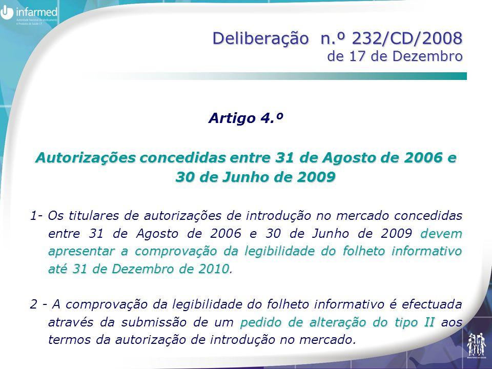 Deliberação n.º 232/CD/2008 de 17 de Dezembro Artigo 5.º Autorizações concedidas antes de 31 de Agosto de 2006 comprovação da legibilidade até à data de submissão do pedido de renovação qualquer dos aspectos cuja comunicação no folheto informativo é crítica 1- Os titulares das autorizações de introdução no mercado concedidas antes de 31 de Agosto de 2006 devem apresentar a comprovação da legibilidade até à data de submissão do pedido de renovação da autorização, caso tenha ocorrido alteração de qualquer dos aspectos cuja comunicação no folheto informativo é crítica, nomeadamente nas seguintes situações: estatuto de dispensa ao público a) A alteração do estatuto de dispensa ao público do medicamento; modo de administraçãodispositivo de administração b) A introdução de novas apresentações resultantes de um diferente modo de administração ou da introdução de um dispositivo de administração; novas indicaçõespopulação alvo distinta c) A introdução de novas indicações ou de indicações para população alvo distinta.