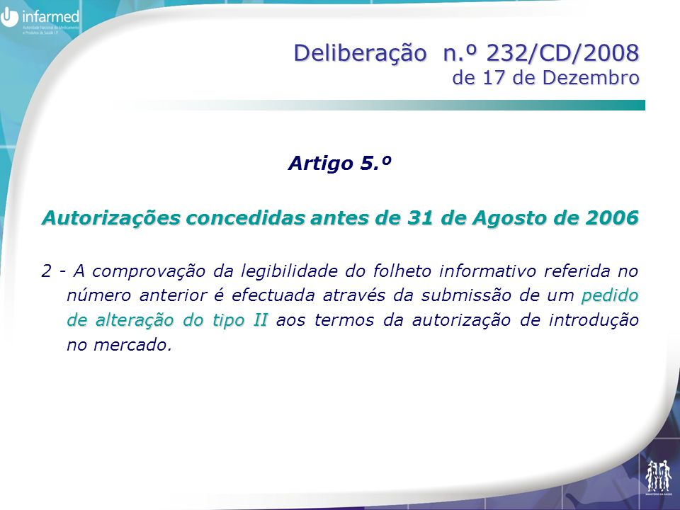 Deliberação n.º 232/CD/2008 de 17 de Dezembro Artigo 5.º Autorizações concedidas antes de 31 de Agosto de 2006 pedido de alteração do tipo II 2 - A comprovação da legibilidade do folheto informativo referida no número anterior é efectuada através da submissão de um pedido de alteração do tipo II aos termos da autorização de introdução no mercado.