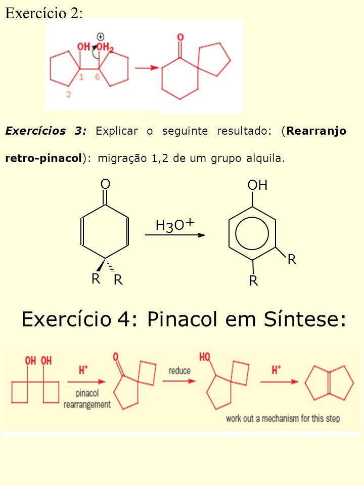 Exercícios 3: Explicar o seguinte resultado: (Rearranjo retro-pinacol): migração 1,2 de um grupo alquila. OH H 3 O + O R R R R Exercício 2: Exercício
