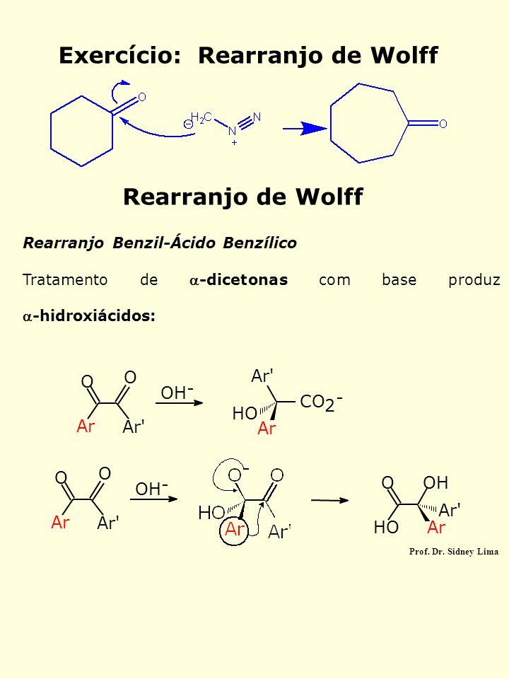 Rearranjo de Wolff Rearranjo Benzil-Ácido Benzílico Tratamento de -dicetonas com base produz -hidroxiácidos: O O Ar Ar' OH - Ar' HO Ar CO 2 - OH - A