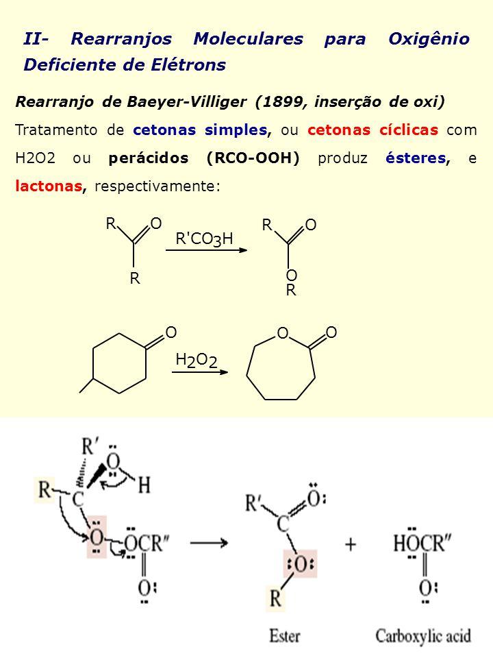 II- Rearranjos Moleculares para Oxigênio Deficiente de Elétrons Rearranjo de Baeyer-Villiger (1899, inserção de oxi) Tratamento de cetonas simples, ou