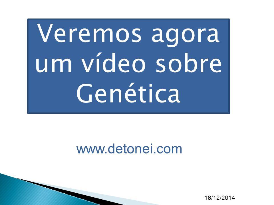 16/12/2014 www.detonei.com Veremos agora um vídeo sobre Genética