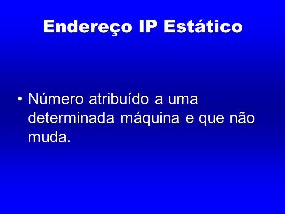Endereço IP Estático Número atribuído a uma determinada máquina e que não muda.