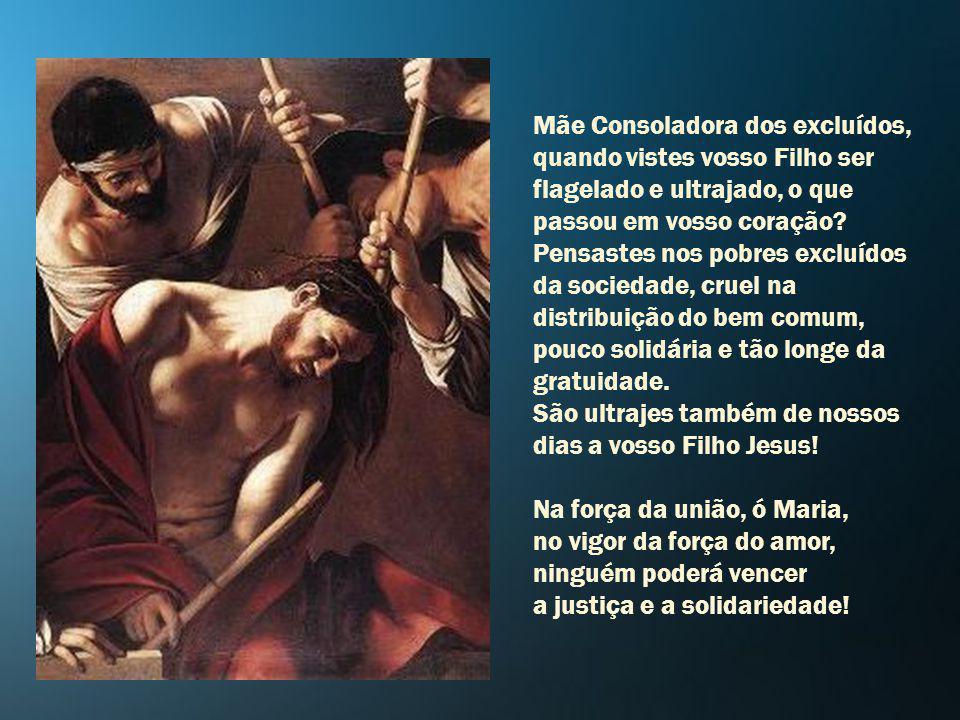 Mãe Consoladora dos excluídos, quando vistes vosso Filho ser flagelado e ultrajado, o que passou em vosso coração.