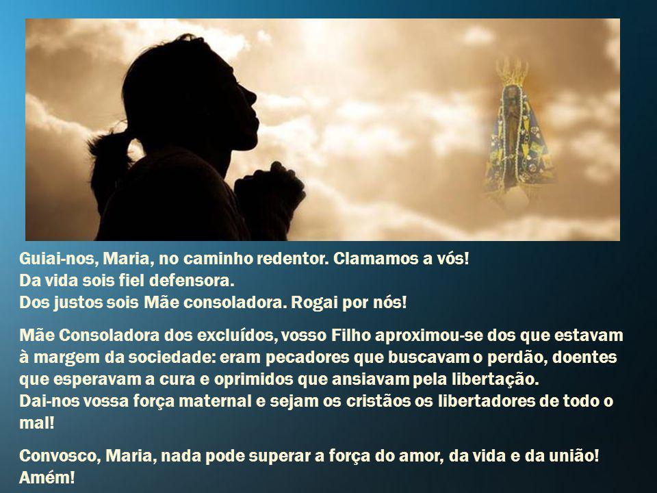 Maria, consoladora dos excluídos, recorremos a vós em nossas súplicas, pedimos vosso socorro, vossa ajuda! Ó Senhora e Mãe do Redentor! Clamamos a vós