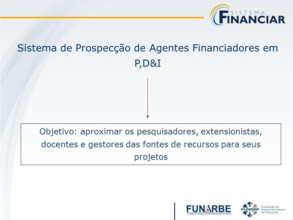 Sistema de Prospecção de Agentes Financiadores em P,D&I Objetivo: aproximar os pesquisadores, extensionistas, docentes e gestores das fontes de recursos para seus projetos