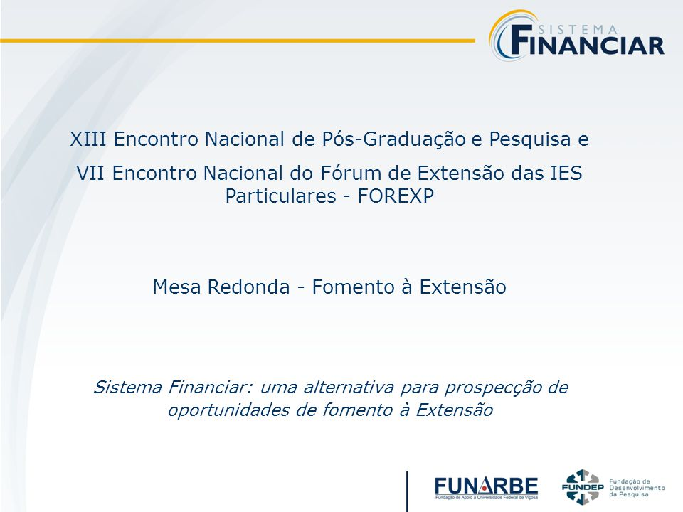 XIII Encontro Nacional de Pós-Graduação e Pesquisa e VII Encontro Nacional do Fórum de Extensão das IES Particulares - FOREXP Mesa Redonda - Fomento à Extensão Sistema Financiar: uma alternativa para prospecção de oportunidades de fomento à Extensão