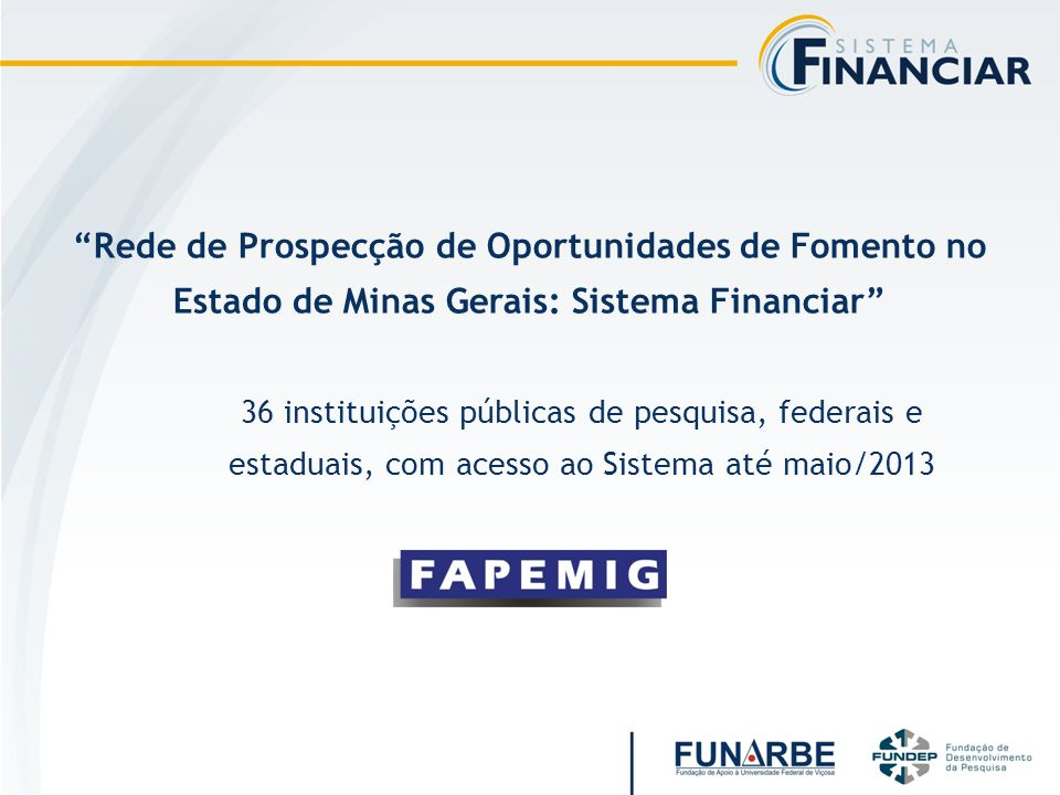 Rede de Prospecção de Oportunidades de Fomento no Estado de Minas Gerais: Sistema Financiar 36 instituições públicas de pesquisa, federais e estaduais, com acesso ao Sistema até maio/2013