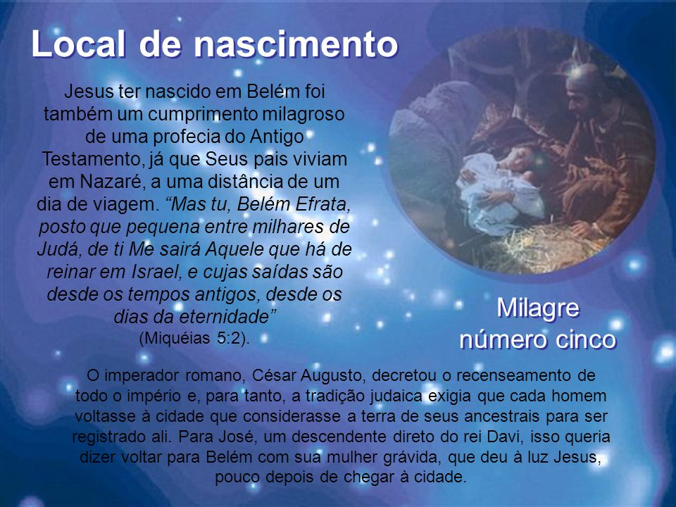 Local de nascimento Jesus ter nascido em Belém foi também um cumprimento milagroso de uma profecia do Antigo Testamento, já que Seus pais viviam em Nazaré, a uma distância de um dia de viagem.