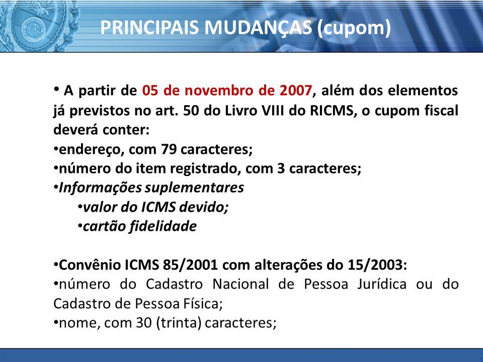 PRINCIPAIS MUDANÇAS (cupom) A partir de 05 de novembro de 2007, além dos elementos já previstos no art. 50 do Livro VIII do RICMS, o cupom fiscal deve