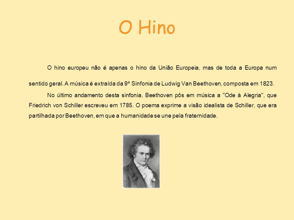 O Hino Em 1972, o Conselho da Europa (organismo que criou também a bandeira europeia) adoptou o Hino à Alegria de Beethoven para hino.