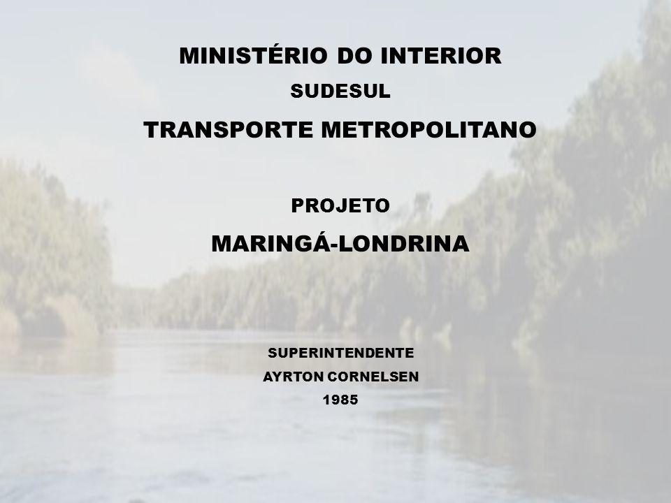 MINISTÉRIO DO INTERIOR SUDESUL TRANSPORTE METROPOLITANO PROJETO MARINGÁ-LONDRINA SUPERINTENDENTE AYRTON CORNELSEN 1985