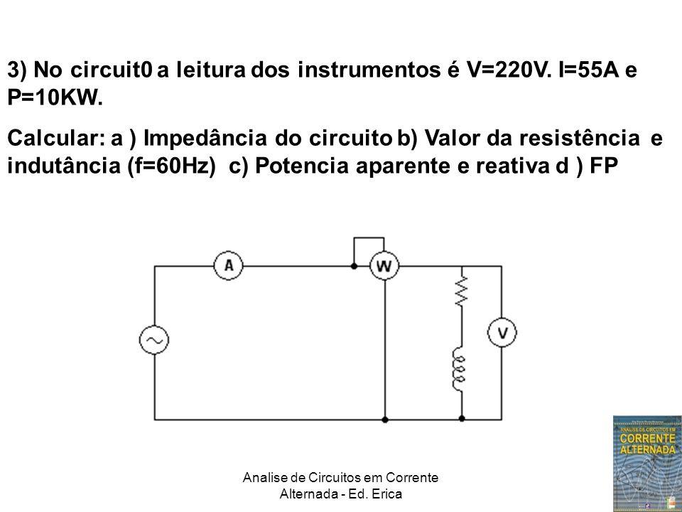 Analise de Circuitos em Corrente Alternada - Ed. Erica 3) No circuit0 a leitura dos instrumentos é V=220V. I=55A e P=10KW. Calcular: a ) Impedância do