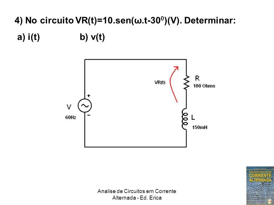 Analise de Circuitos em Corrente Alternada - Ed. Erica 4) No circuito VR(t)=10.sen(ω.t-30 0 )(V). Determinar: a) i(t) b) v(t)