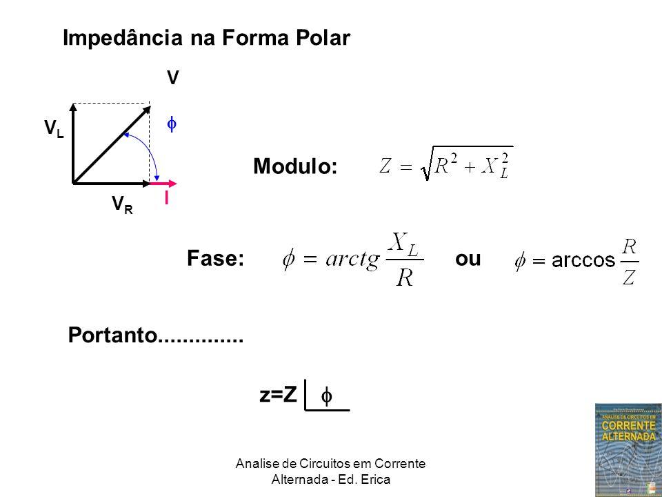 Analise de Circuitos em Corrente Alternada - Ed. Erica Impedância na Forma Polar Modulo: Fase: ou I VRVR VLVL V  Portanto.............. z=Z 