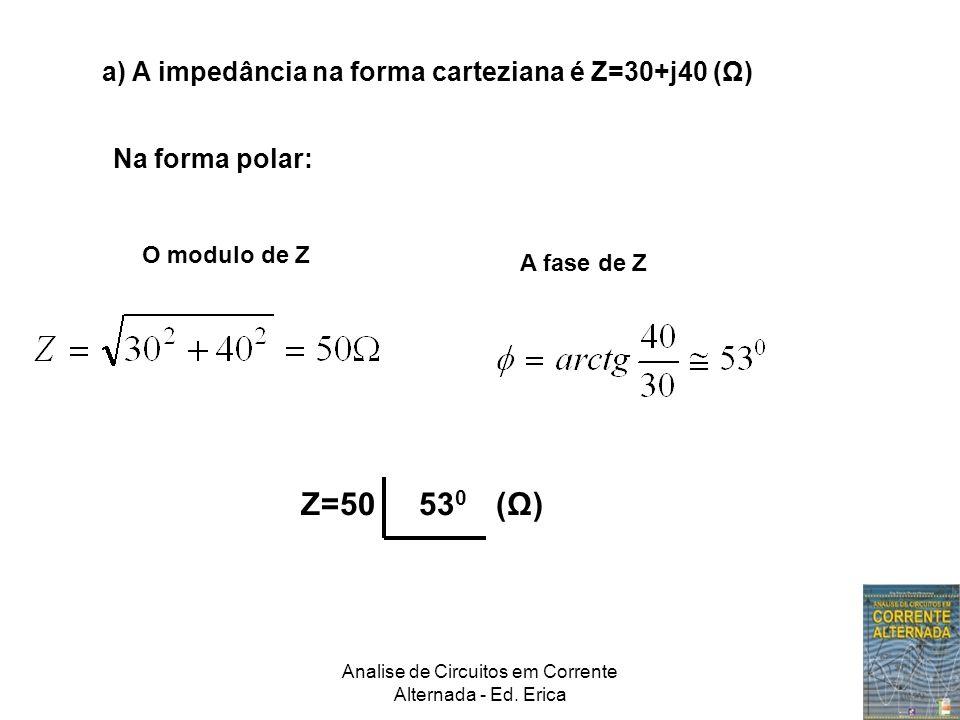 Analise de Circuitos em Corrente Alternada - Ed. Erica a) A impedância na forma carteziana é Z=30+j40 (Ω) Na forma polar: O modulo de Z A fase de Z Z=