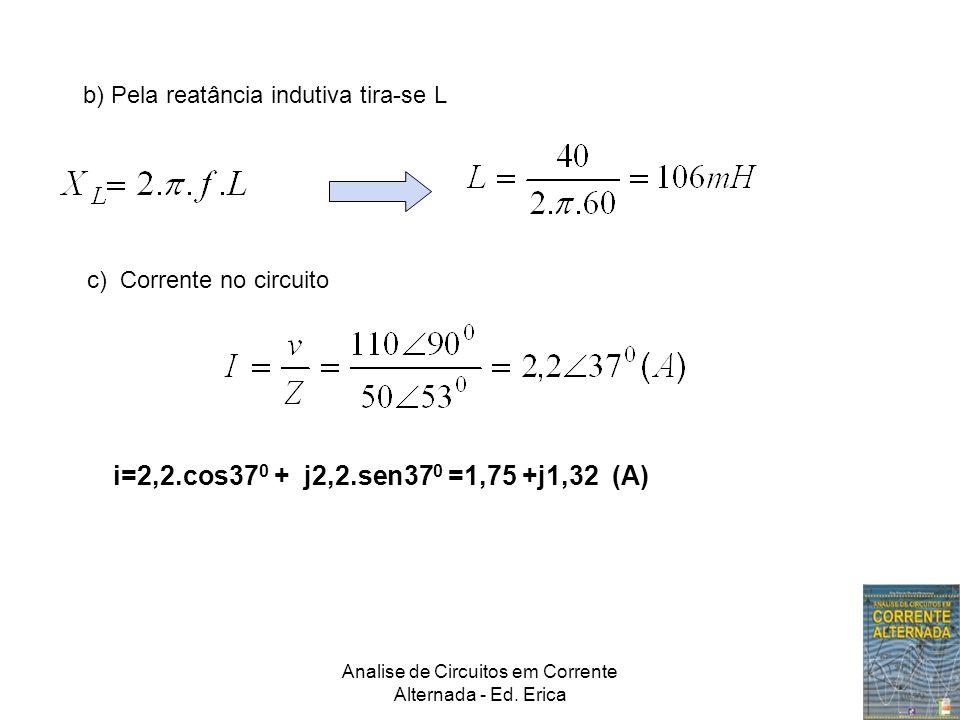 Analise de Circuitos em Corrente Alternada - Ed. Erica b) Pela reatância indutiva tira-se L c) Corrente no circuito i=2,2.cos37 0 + j2,2.sen37 0 =1,75