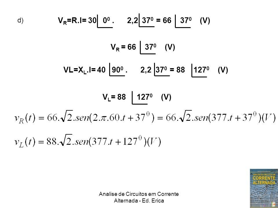 Analise de Circuitos em Corrente Alternada - Ed. Erica d) V R =R.I= 30 0 0. 2,2 37 0 = 66 37 0 (V) V R = 66 37 0 (V) VL=X L.I= 40 90 0. 2,2 37 0 = 88
