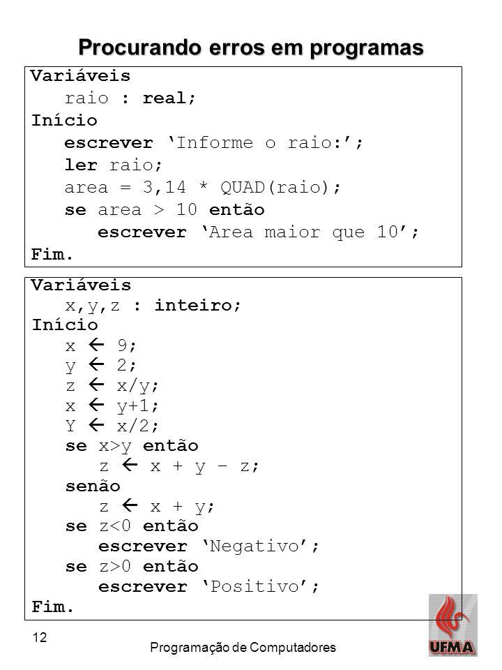 12 Programação de Computadores Procurando erros em programas Variáveis raio : real; Início escrever 'Informe o raio:'; ler raio; area = 3,14 * QUAD(ra