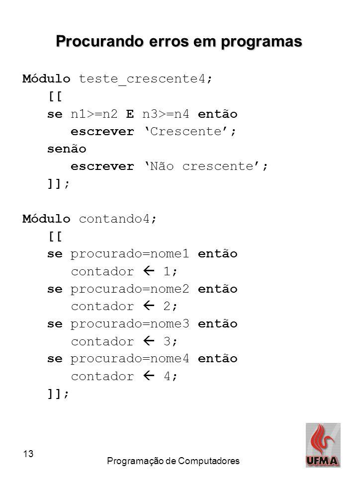 13 Programação de Computadores Procurando erros em programas Módulo teste_crescente4; [[ se n1>=n2 E n3>=n4 então escrever 'Crescente'; senão escrever