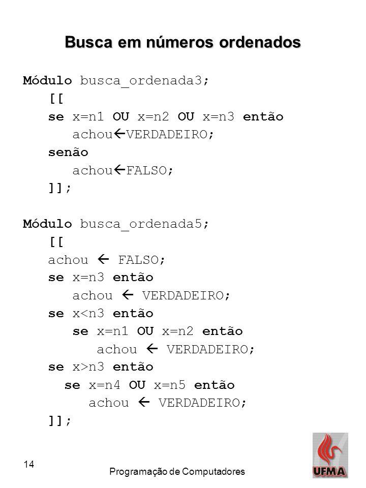 14 Programação de Computadores Busca em números ordenados Módulo busca_ordenada3; [[ se x=n1 OU x=n2 OU x=n3 então achou  VERDADEIRO; senão achou  F