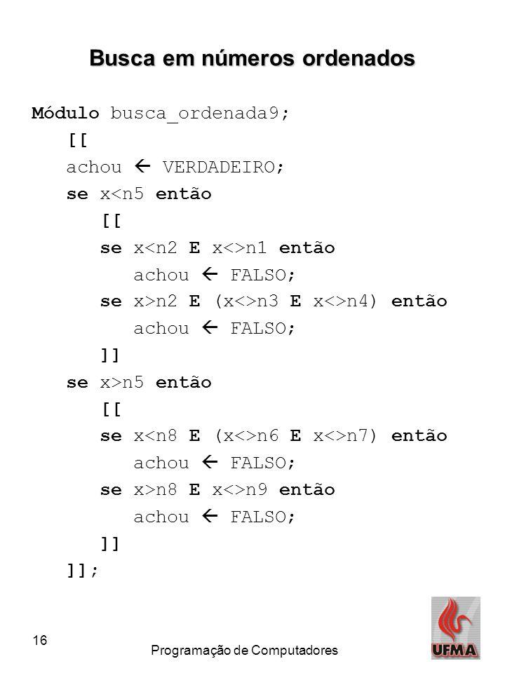 16 Programação de Computadores Busca em números ordenados Módulo busca_ordenada9; [[ achou  VERDADEIRO; se x<n5 então [[ se x n1 então achou  FALSO;