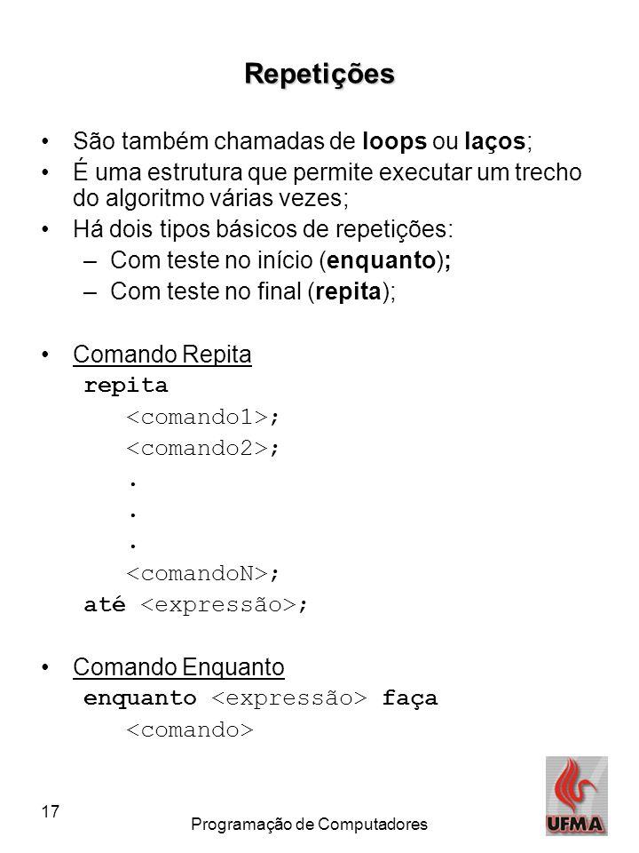 17 Programação de Computadores Repetições São também chamadas de loops ou laços; É uma estrutura que permite executar um trecho do algoritmo várias ve