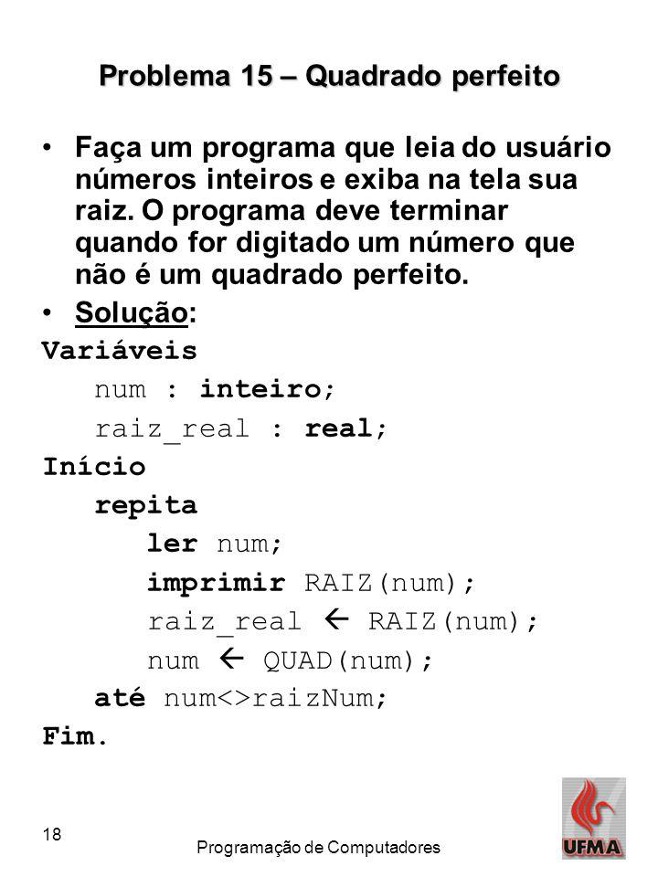 18 Programação de Computadores Problema 15 – Quadrado perfeito Faça um programa que leia do usuário números inteiros e exiba na tela sua raiz. O progr