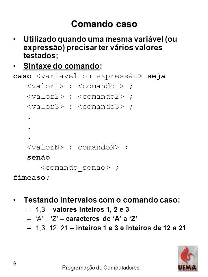 6 Programação de Computadores Comando caso Utilizado quando uma mesma variável (ou expressão) precisar ter vários valores testados; Sintaxe do comando