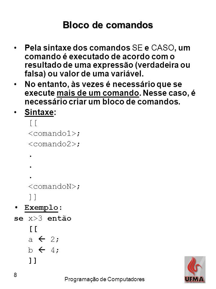 8 Programação de Computadores Bloco de comandos Pela sintaxe dos comandos SE e CASO, um comando é executado de acordo com o resultado de uma expressão