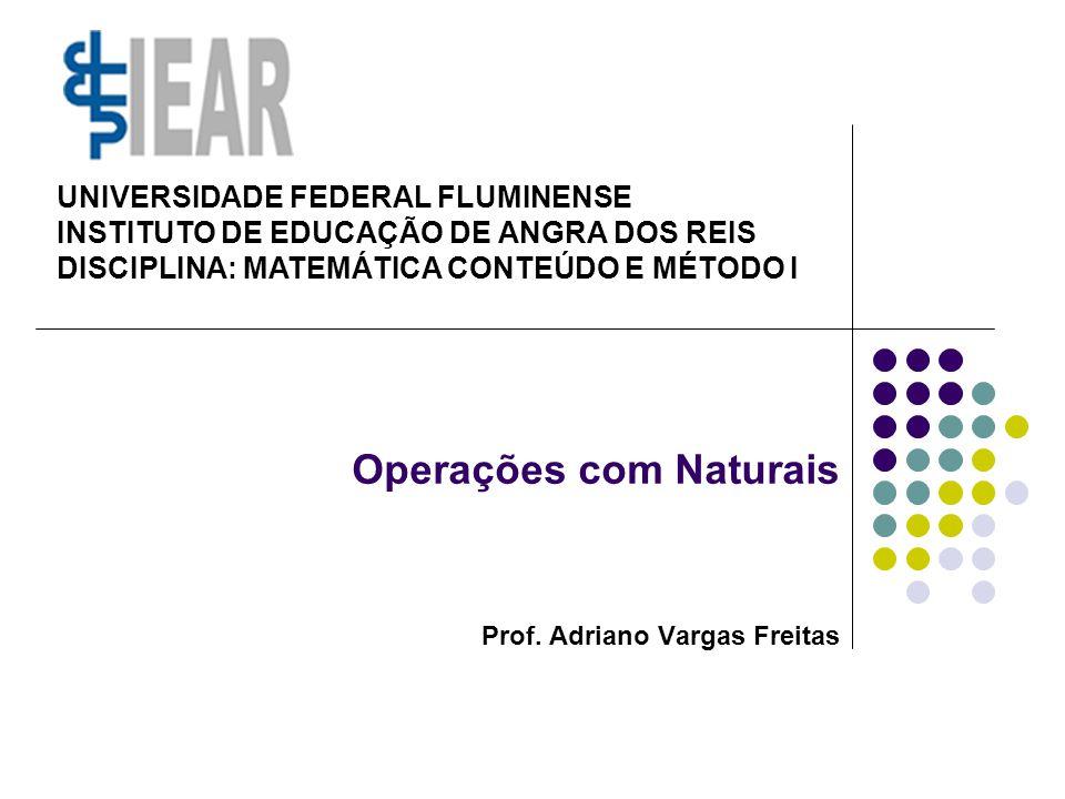 Operações com Naturais Prof. Adriano Vargas Freitas UNIVERSIDADE FEDERAL FLUMINENSE INSTITUTO DE EDUCAÇÃO DE ANGRA DOS REIS DISCIPLINA: MATEMÁTICA CON