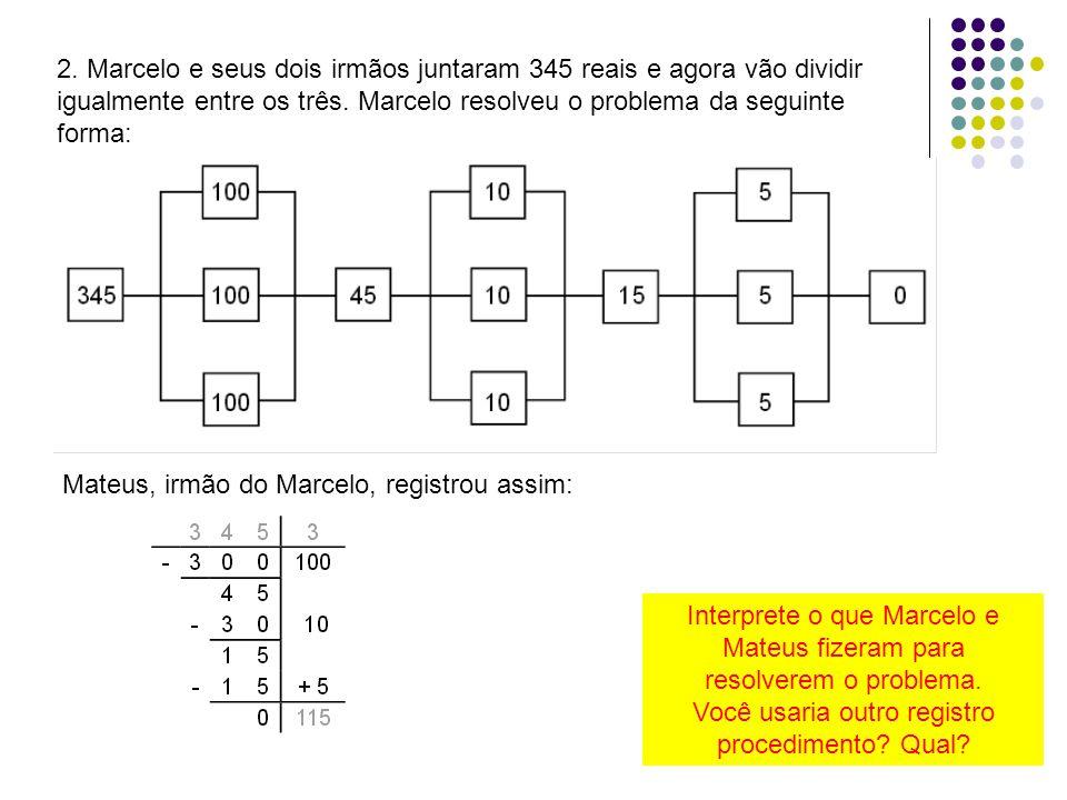 2. Marcelo e seus dois irmãos juntaram 345 reais e agora vão dividir igualmente entre os três. Marcelo resolveu o problema da seguinte forma: Mateus,