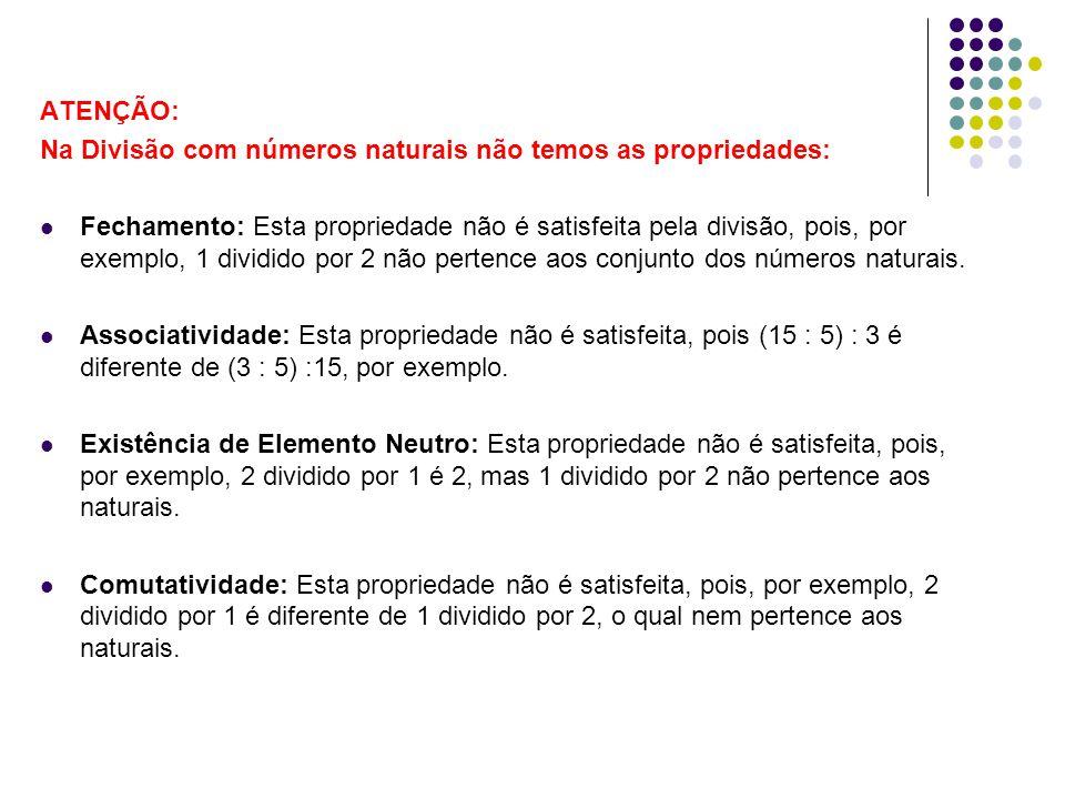 ATENÇÃO: Na Divisão com números naturais não temos as propriedades: Fechamento: Esta propriedade não é satisfeita pela divisão, pois, por exemplo, 1 d