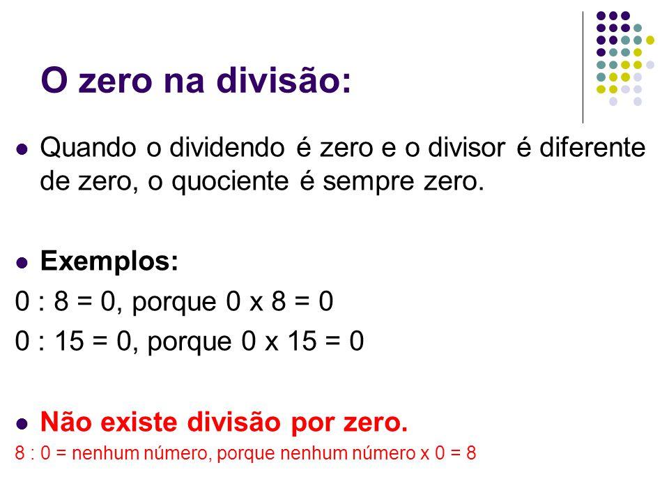 O zero na divisão: Quando o dividendo é zero e o divisor é diferente de zero, o quociente é sempre zero. Exemplos: 0 : 8 = 0, porque 0 x 8 = 0 0 : 15