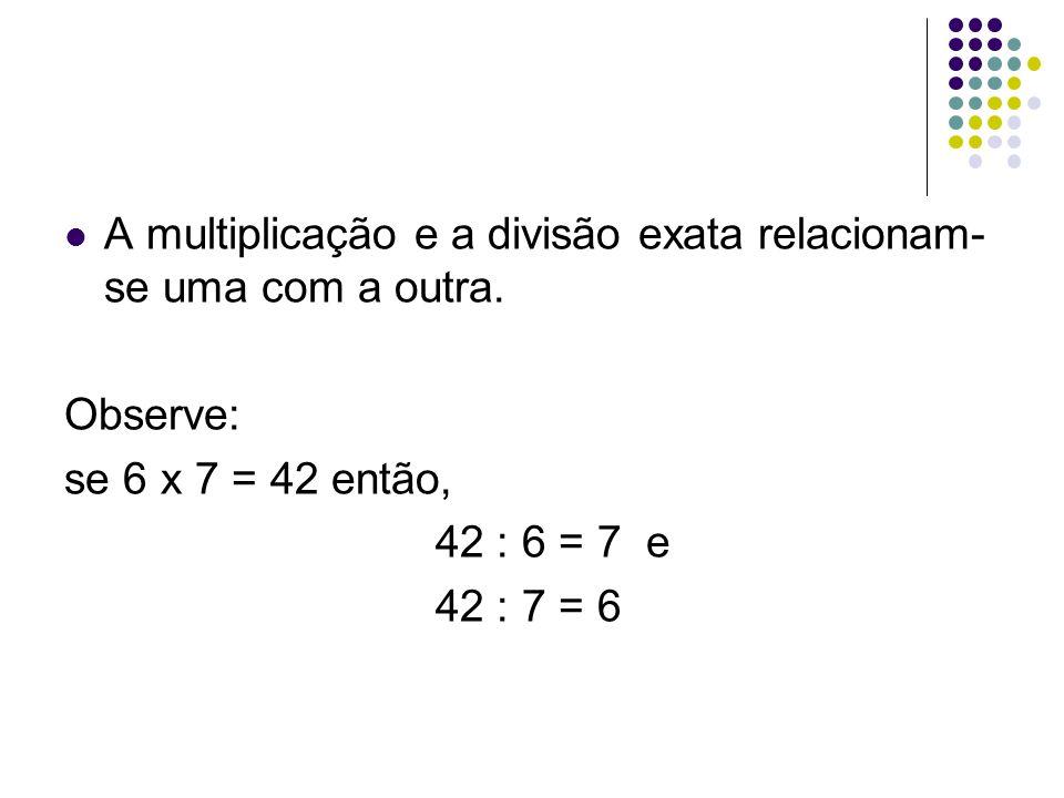 A multiplicação e a divisão exata relacionam- se uma com a outra. Observe: se 6 x 7 = 42 então, 42 : 6 = 7 e 42 : 7 = 6